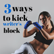 3 Ways to Kick Writer's Block to The Curb