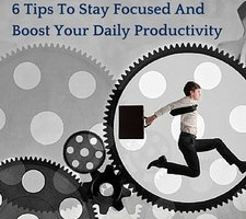 6 Tips To Stay Focused And Boost Your Daily Productivity